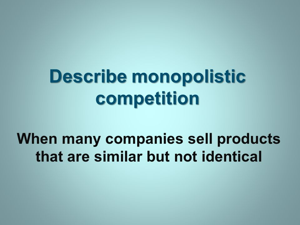 Describe monopolistic competition When many companies sell products that are similar but not identical