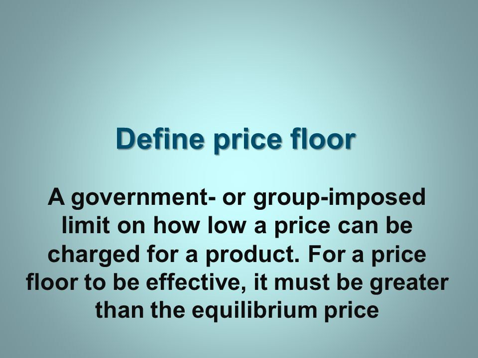 Define price floor A government- or group-imposed limit on how low a price can be charged for a product.