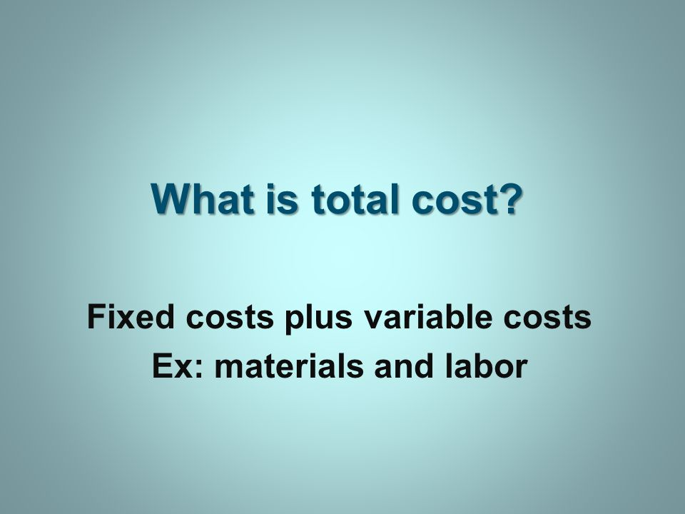 What is total cost Fixed costs plus variable costs Ex: materials and labor