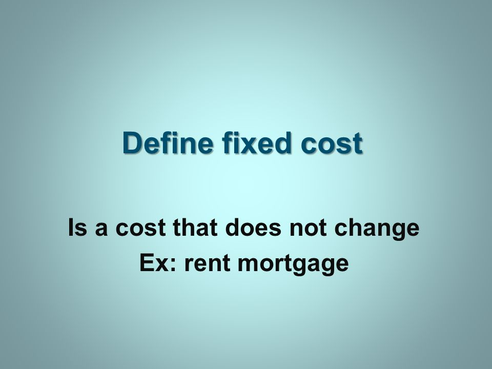 Define fixed cost Is a cost that does not change Ex: rent mortgage