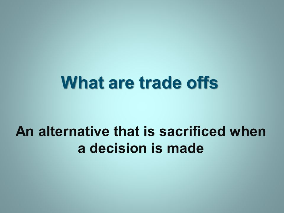What are trade offs An alternative that is sacrificed when a decision is made