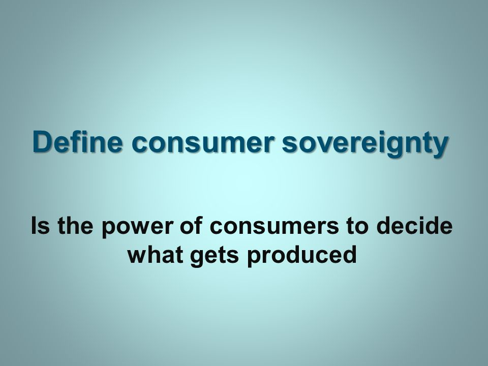 Define consumer sovereignty Is the power of consumers to decide what gets produced