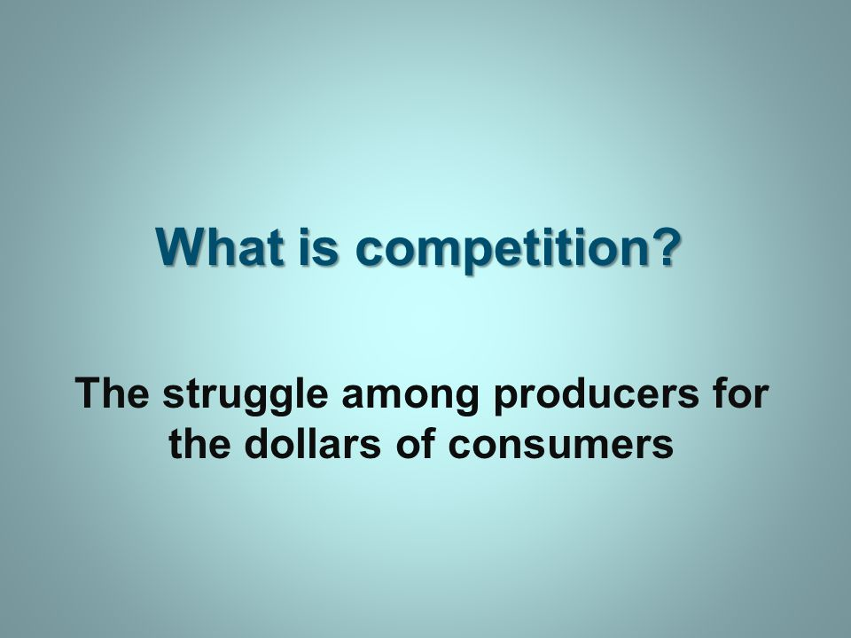 What is competition The struggle among producers for the dollars of consumers