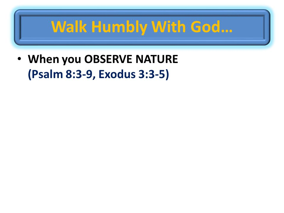 Walk Humbly With God… When you OBSERVE NATURE (Psalm 8:3-9, Exodus 3:3-5)