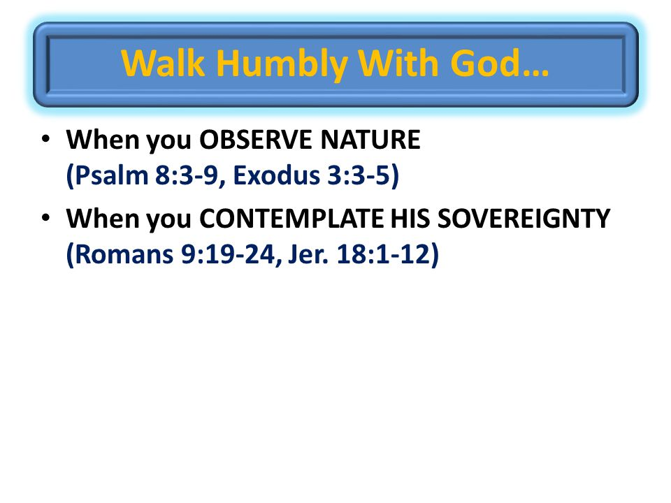 Walk Humbly With God… When you OBSERVE NATURE (Psalm 8:3-9, Exodus 3:3-5) When you CONTEMPLATE HIS SOVEREIGNTY (Romans 9:19-24, Jer.