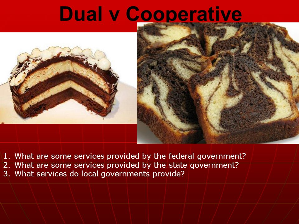 Dual v Cooperative 1.What are some services provided by the federal government? 2.What are some services provided by the state government? 3.What serv