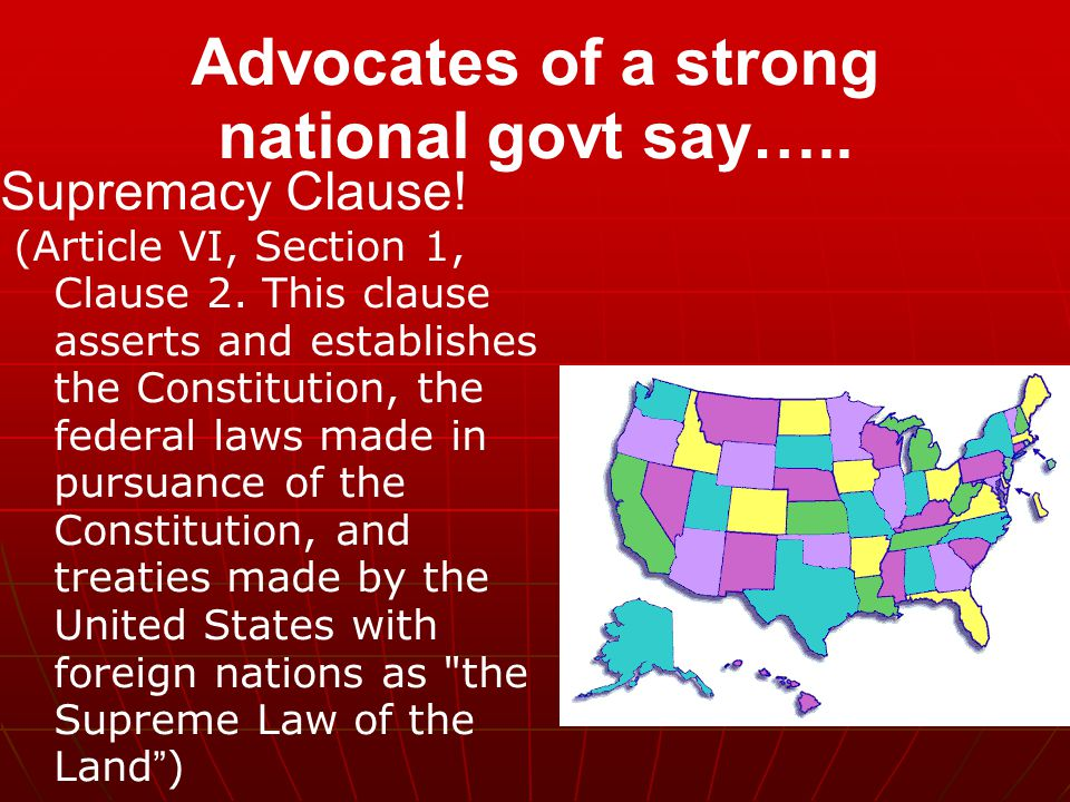 Advocates of a strong national govt say….. Supremacy Clause! (Article VI, Section 1, Clause 2. This clause asserts and establishes the Constitution, t