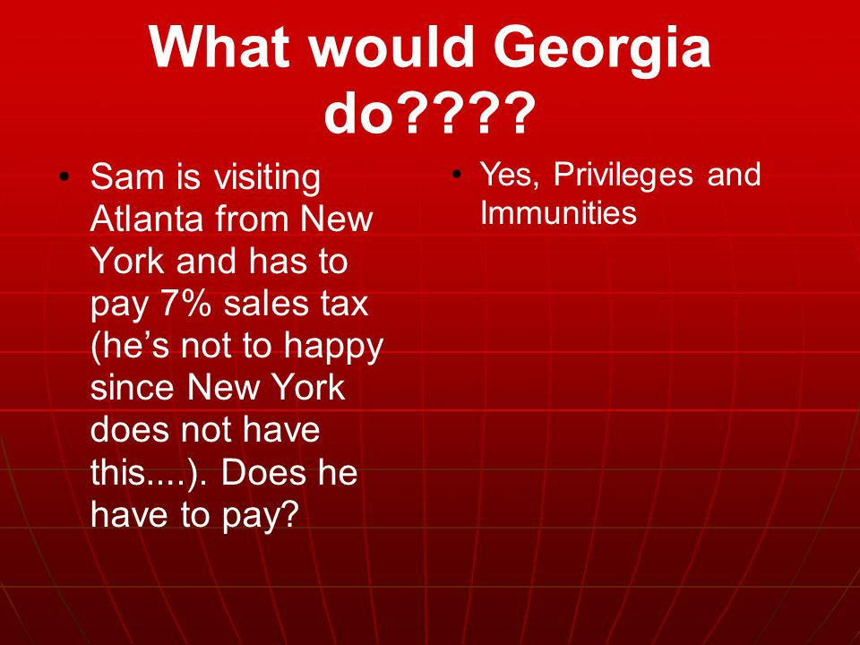 What would Georgia do???? Sam is visiting Atlanta from New York and has to pay 7% sales tax (he ' s not to happy since New York does not have this ….)