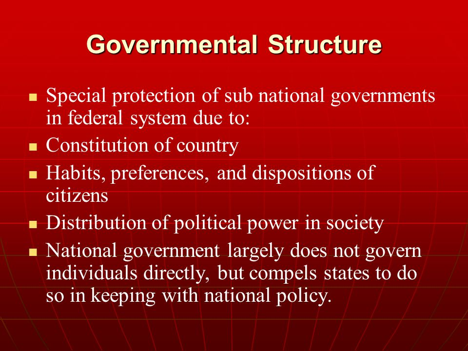 Governmental Structure Special protection of sub national governments in federal system due to: Constitution of country Habits, preferences, and dispo