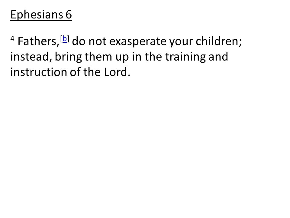 4 Fathers, [b] do not exasperate your children; instead, bring them up in the training and instruction of the Lord.b Ephesians 6