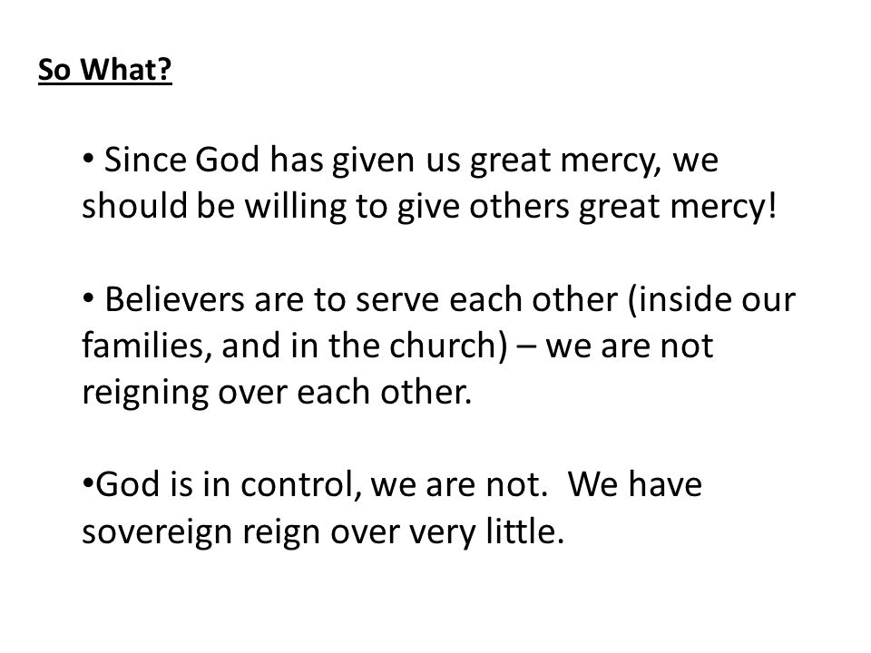 So What. Since God has given us great mercy, we should be willing to give others great mercy.