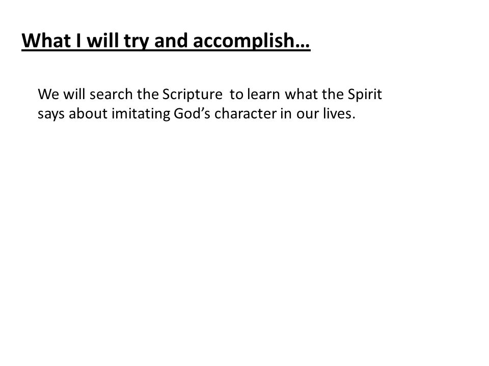 What I will try and accomplish… We will search the Scripture to learn what the Spirit says about imitating God's character in our lives.