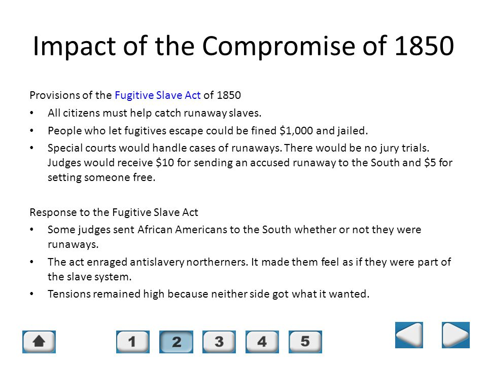 Chapter 16, Section 2 Impact of the Compromise of 1850 Provisions of the Fugitive Slave Act of 1850 All citizens must help catch runaway slaves. Peopl