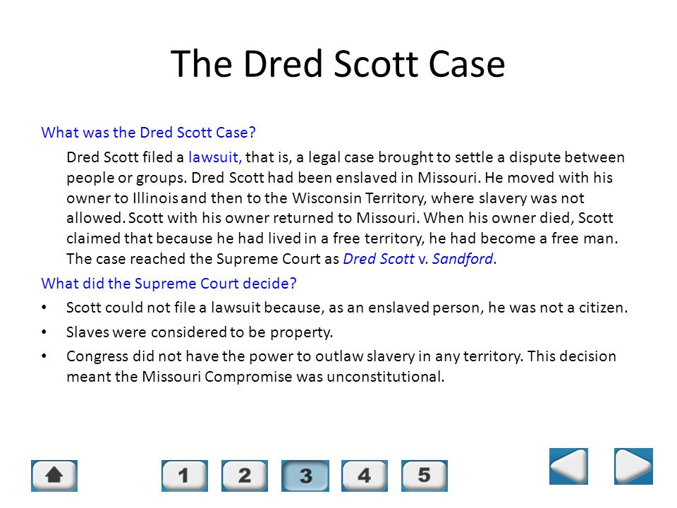 Chapter 16, Section 3 The Dred Scott Case What was the Dred Scott Case? Dred Scott filed a lawsuit, that is, a legal case brought to settle a dispute