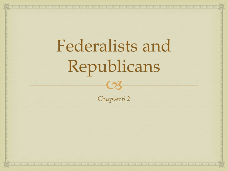  Federalists and Republicans Chapter 6.2