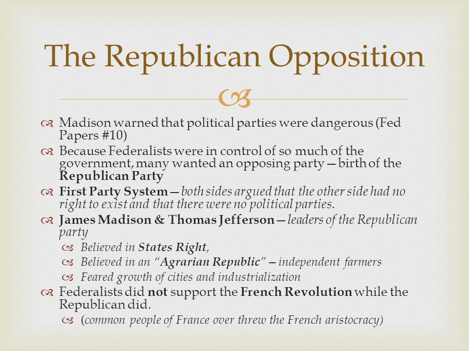   Madison warned that political parties were dangerous (Fed Papers #10)  Because Federalists were in control of so much of the government, many wan