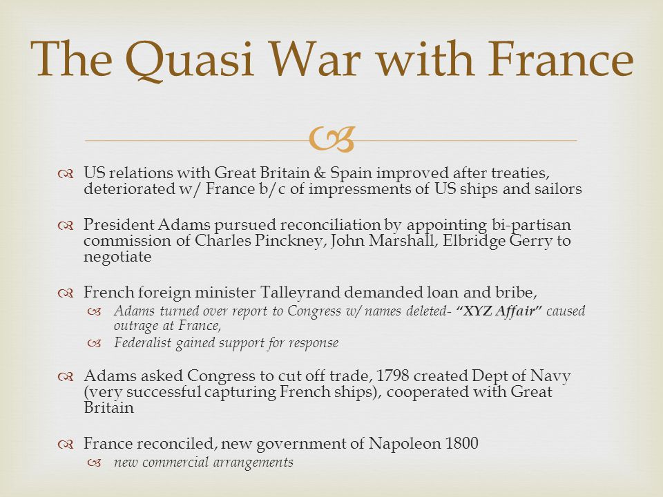   US relations with Great Britain & Spain improved after treaties, deteriorated w/ France b/c of impressments of US ships and sailors  President Ad