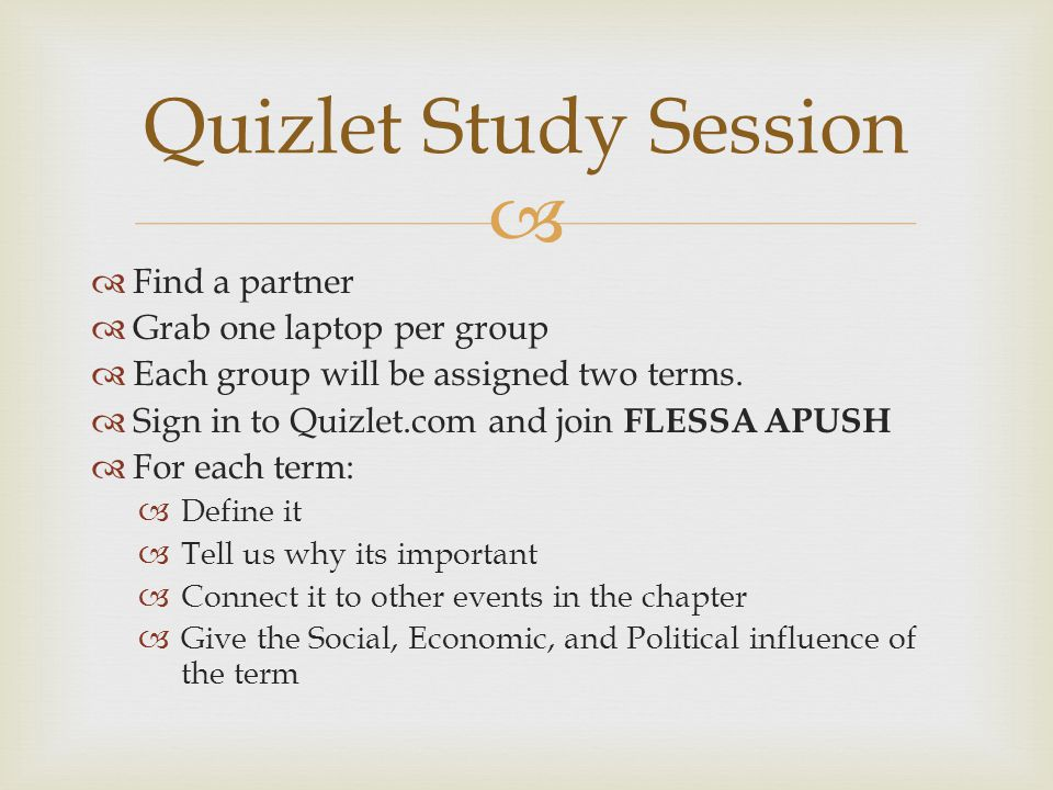   Find a partner  Grab one laptop per group  Each group will be assigned two terms.  Sign in to Quizlet.com and join FLESSA APUSH  For each term