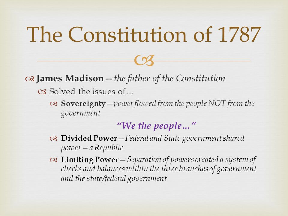 """  James Madison — the father of the Constitution  Solved the issues of…  Sovereignty — power flowed from the people NOT from the government """"We th"""