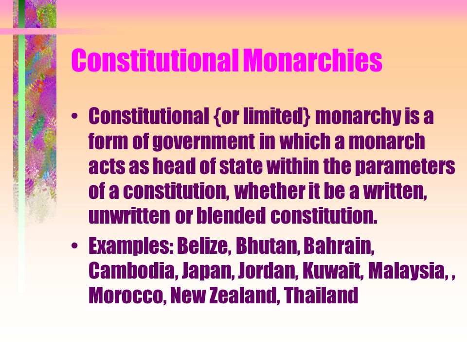 Constitutional Monarchies Constitutional {or limited} monarchy is a form of government in which a monarch acts as head of state within the parameters