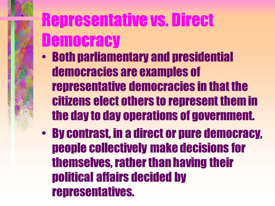 Representative vs. Direct Democracy Both parliamentary and presidential democracies are examples of representative democracies in that the citizens el