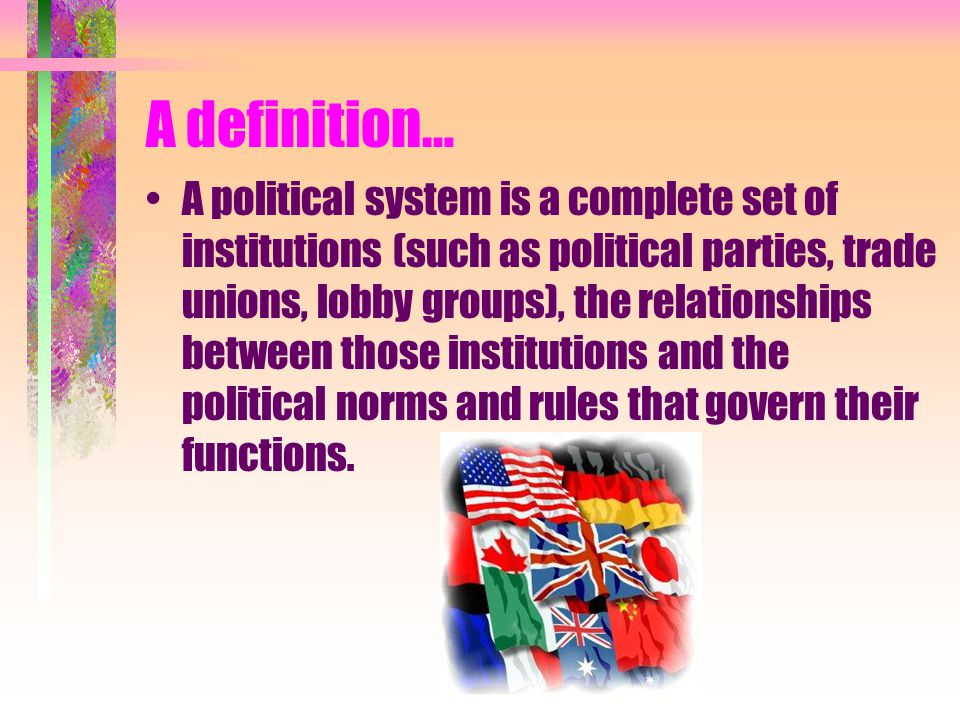 A definition… A political system is a complete set of institutions (such as political parties, trade unions, lobby groups), the relationships between