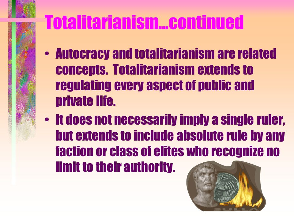 Totalitarianism…continued Autocracy and totalitarianism are related concepts. Totalitarianism extends to regulating every aspect of public and private
