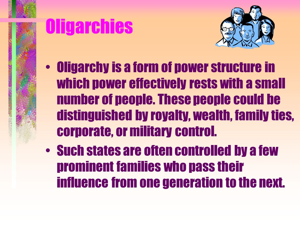 Oligarchies Oligarchy is a form of power structure in which power effectively rests with a small number of people. These people could be distinguished