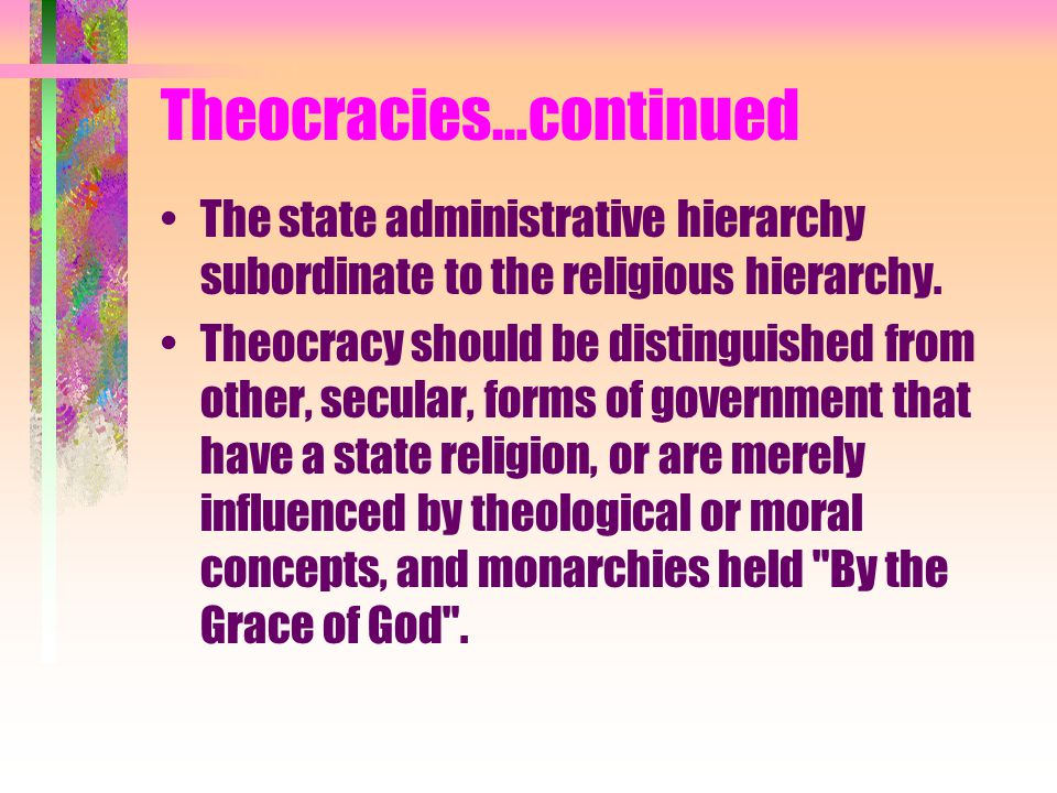 Theocracies…continued The state administrative hierarchy subordinate to the religious hierarchy. Theocracy should be distinguished from other, secular