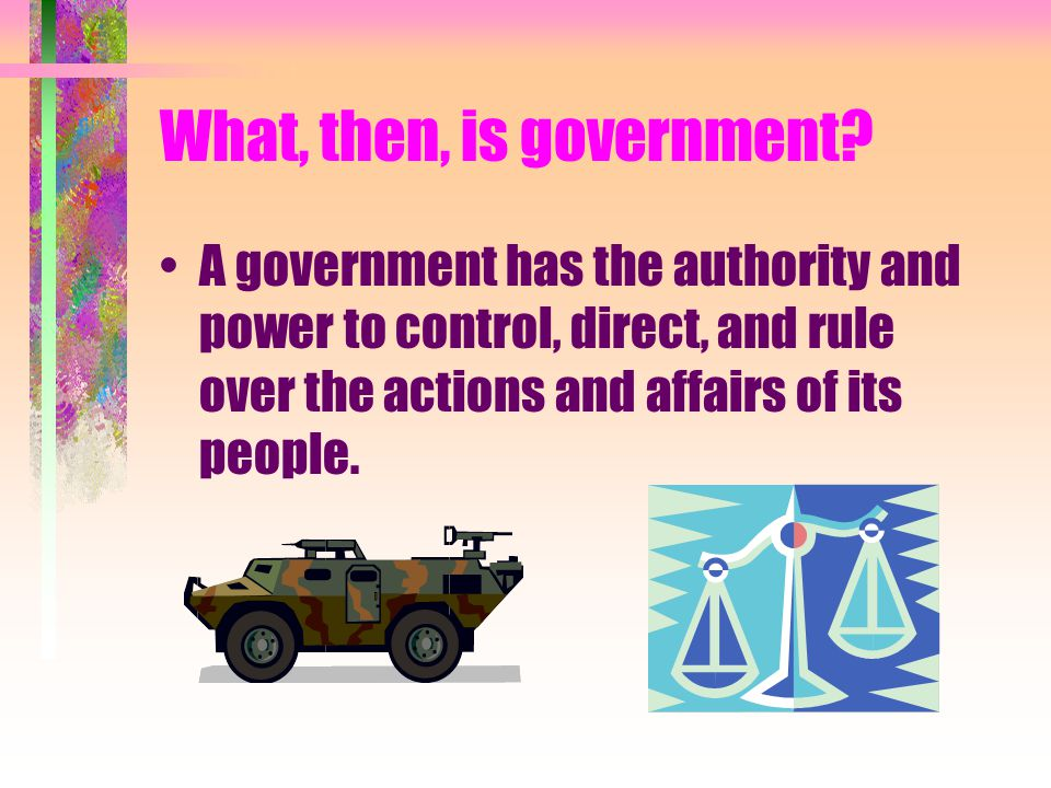What, then, is government? A government has the authority and power to control, direct, and rule over the actions and affairs of its people.
