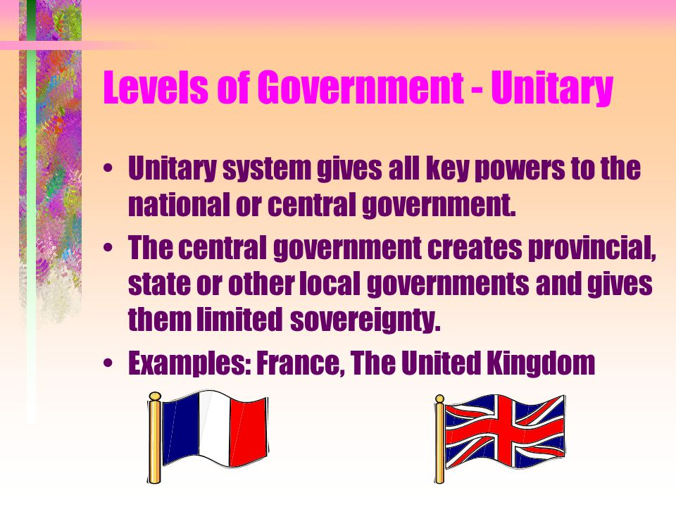 Levels of Government - Unitary Unitary system gives all key powers to the national or central government. The central government creates provincial, s