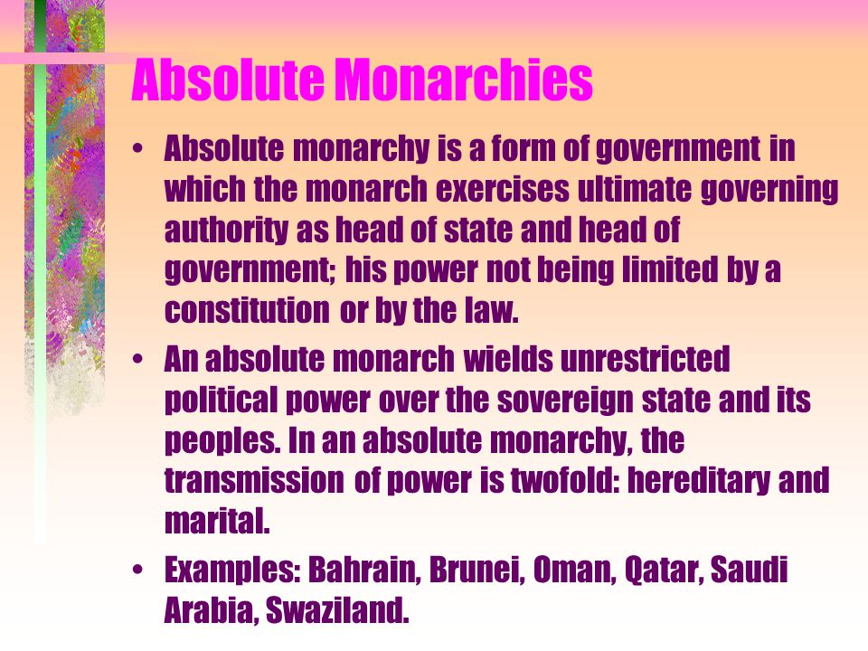 Absolute Monarchies Absolute monarchy is a form of government in which the monarch exercises ultimate governing authority as head of state and head of