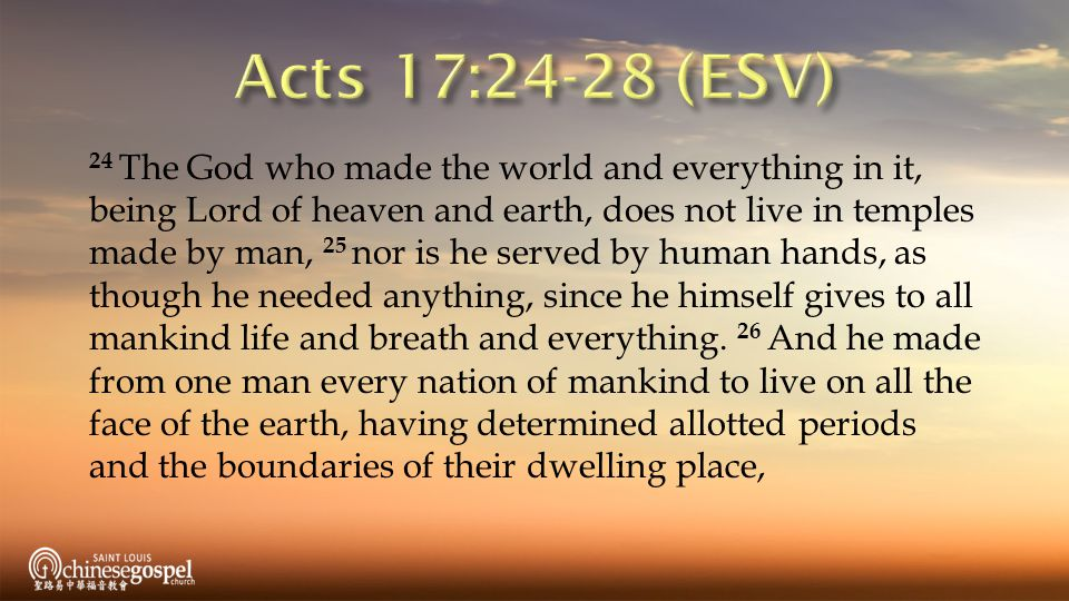 24 The God who made the world and everything in it, being Lord of heaven and earth, does not live in temples made by man, 25 nor is he served by human hands, as though he needed anything, since he himself gives to all mankind life and breath and everything.