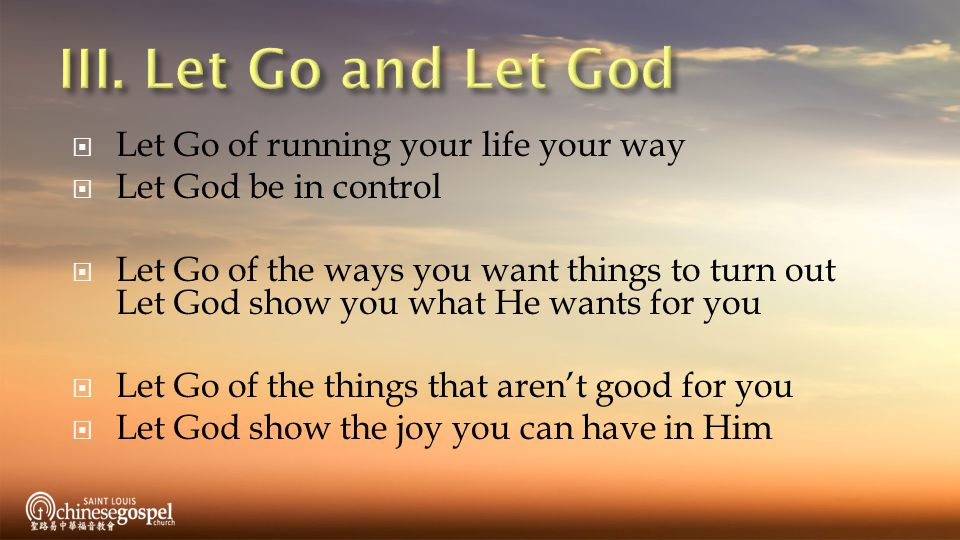  Let Go of running your life your way  Let God be in control  Let Go of the ways you want things to turn out Let God show you what He wants for you