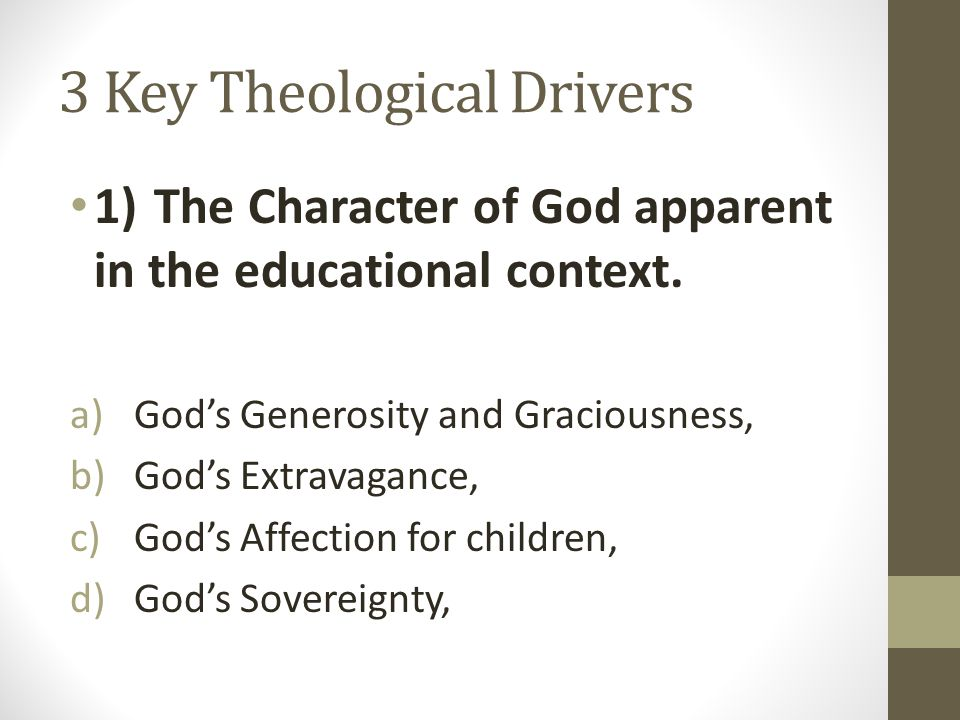 3 Key Theological Drivers 1)The Character of God apparent in the educational context.