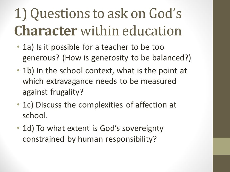 1) Questions to ask on God's Character within education 1a) Is it possible for a teacher to be too generous.