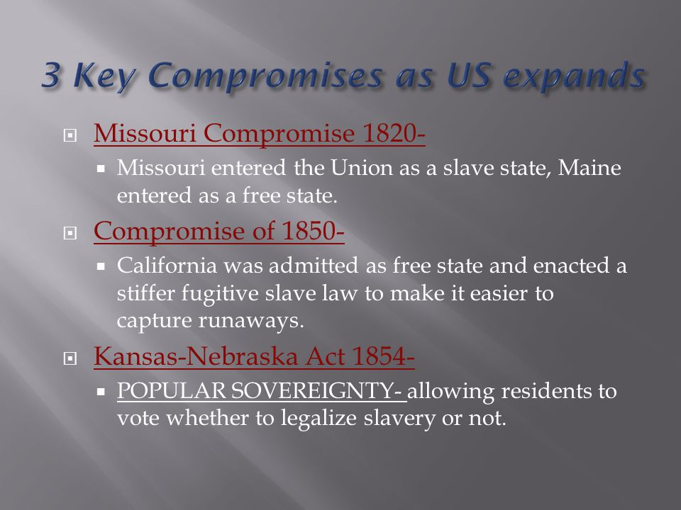  Missouri Compromise 1820-  Missouri entered the Union as a slave state, Maine entered as a free state.