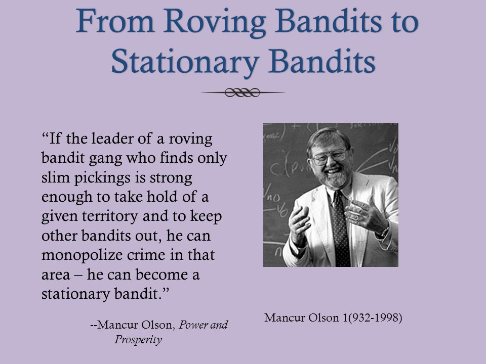 From Roving Bandits to Stationary Bandits From Roving Bandits to Stationary Bandits Mancur Olson 1(932-1998) If the leader of a roving bandit gang who finds only slim pickings is strong enough to take hold of a given territory and to keep other bandits out, he can monopolize crime in that area – he can become a stationary bandit. --Mancur Olson, Power and Prosperity