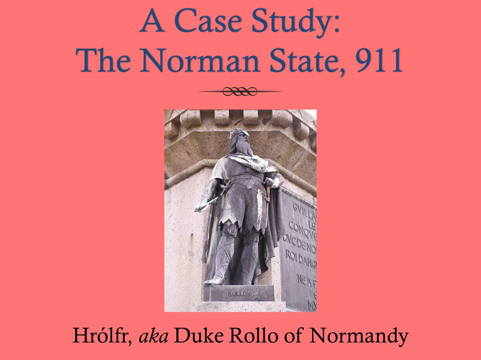 A Case Study: The Norman State, 911 Hrólfr, aka Duke Rollo of Normandy