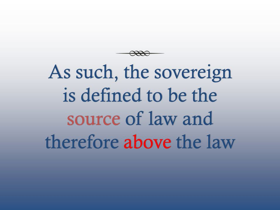 As such, the sovereign is defined to be the source of law and therefore above the law