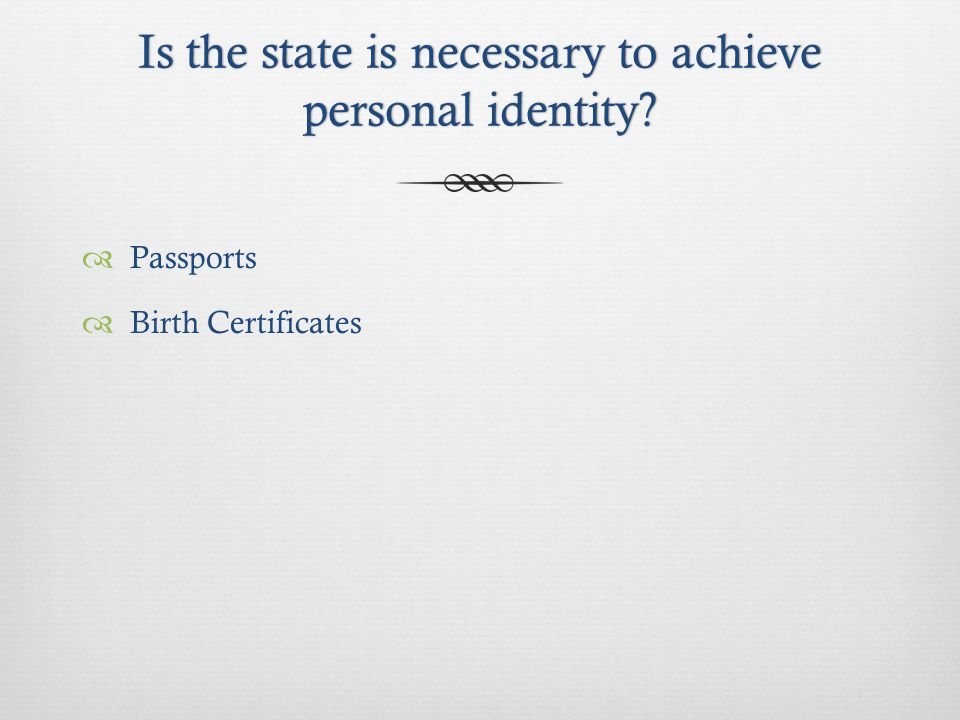 Is the state is necessary to achieve personal identity  Passports  Birth Certificates
