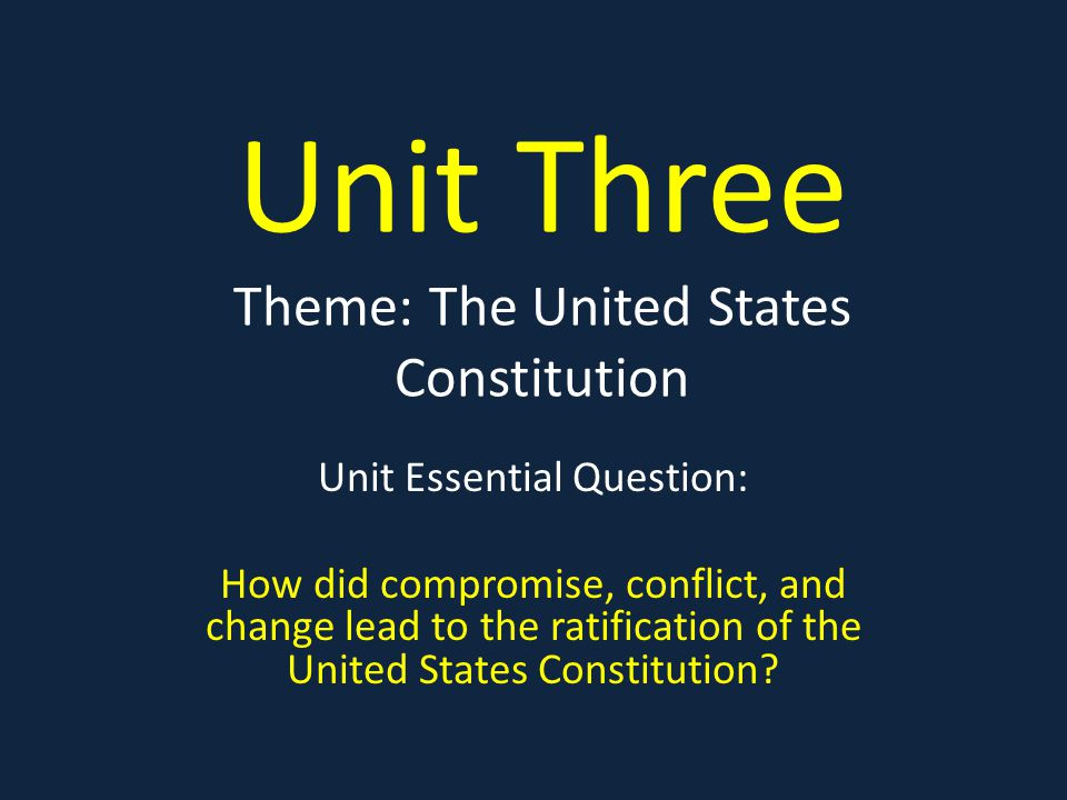 Unit Three Theme: The United States Constitution Unit Essential Question: How did compromise, conflict, and change lead to the ratification of the United States Constitution