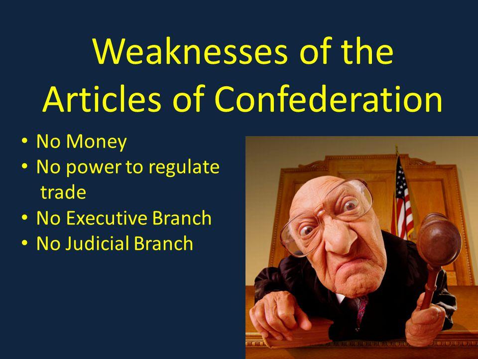 Weaknesses of the Articles of Confederation No Money No power to regulate trade No Executive Branch No Judicial Branch