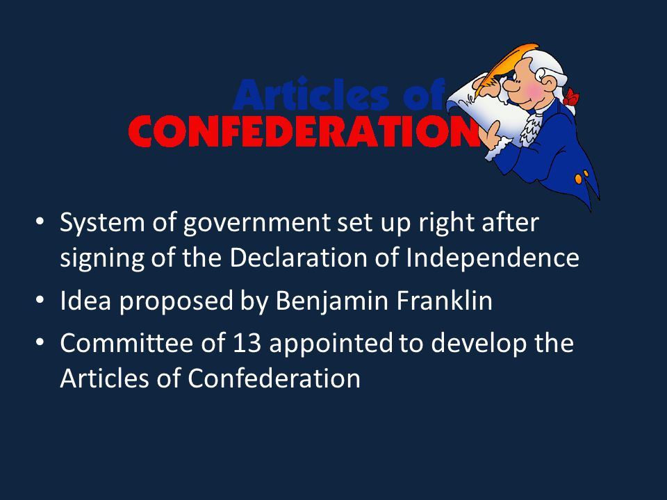 System of government set up right after signing of the Declaration of Independence Idea proposed by Benjamin Franklin Committee of 13 appointed to develop the Articles of Confederation