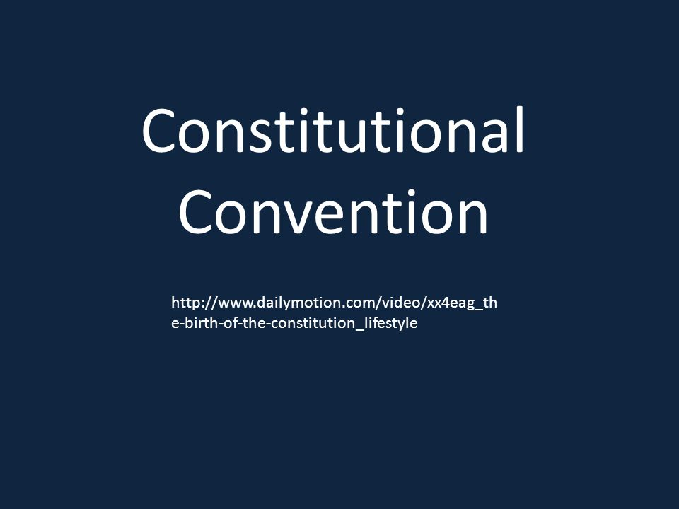 http://www.dailymotion.com/video/xx4eag_th e-birth-of-the-constitution_lifestyle Constitutional Convention