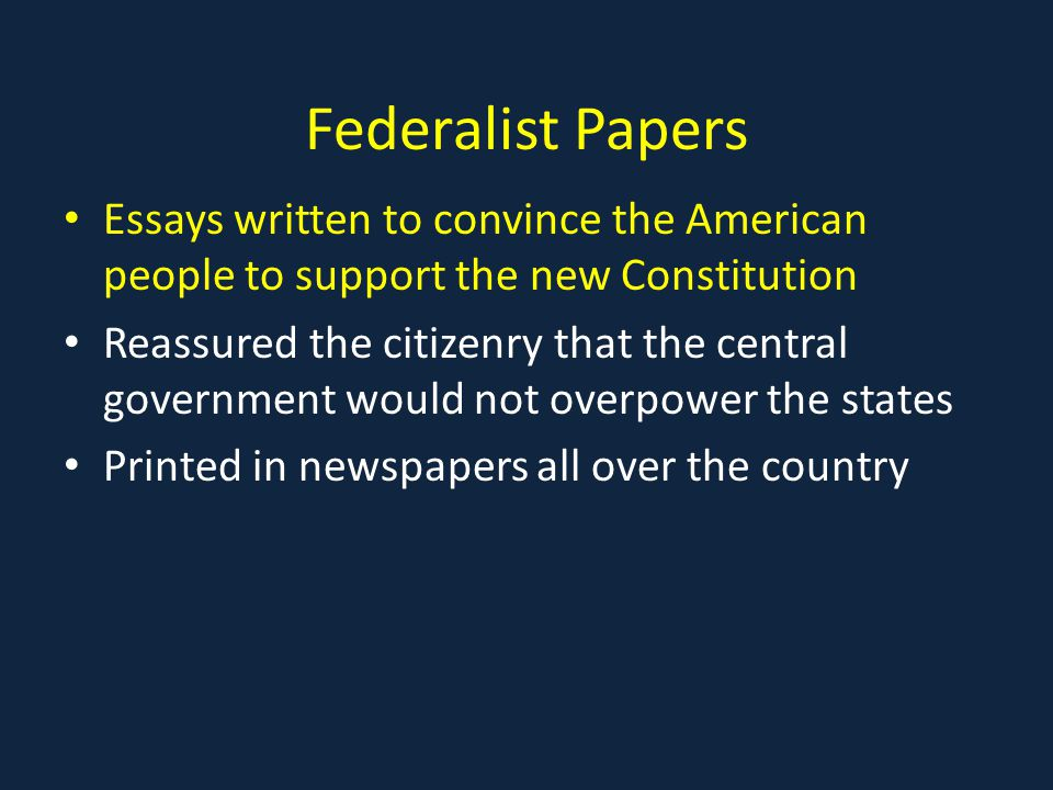 Federalist Papers Essays written to convince the American people to support the new Constitution Reassured the citizenry that the central government would not overpower the states Printed in newspapers all over the country