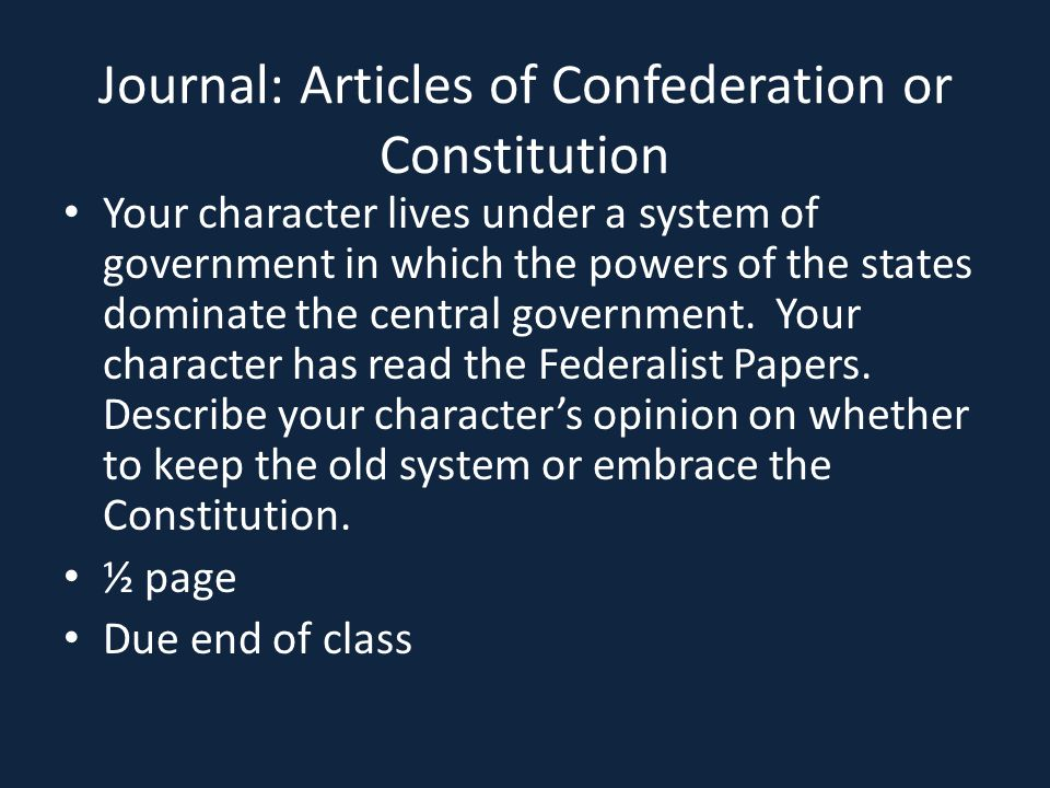 Journal: Articles of Confederation or Constitution Your character lives under a system of government in which the powers of the states dominate the ce