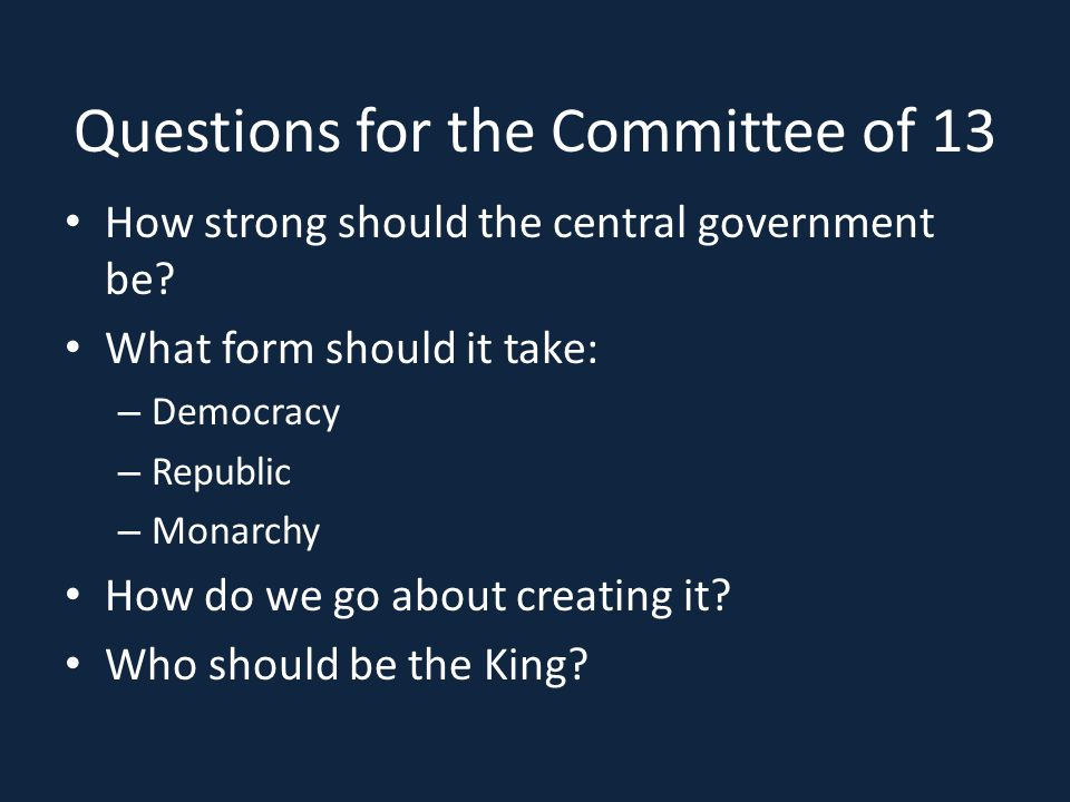 Questions for the Committee of 13 How strong should the central government be? What form should it take: – Democracy – Republic – Monarchy How do we g