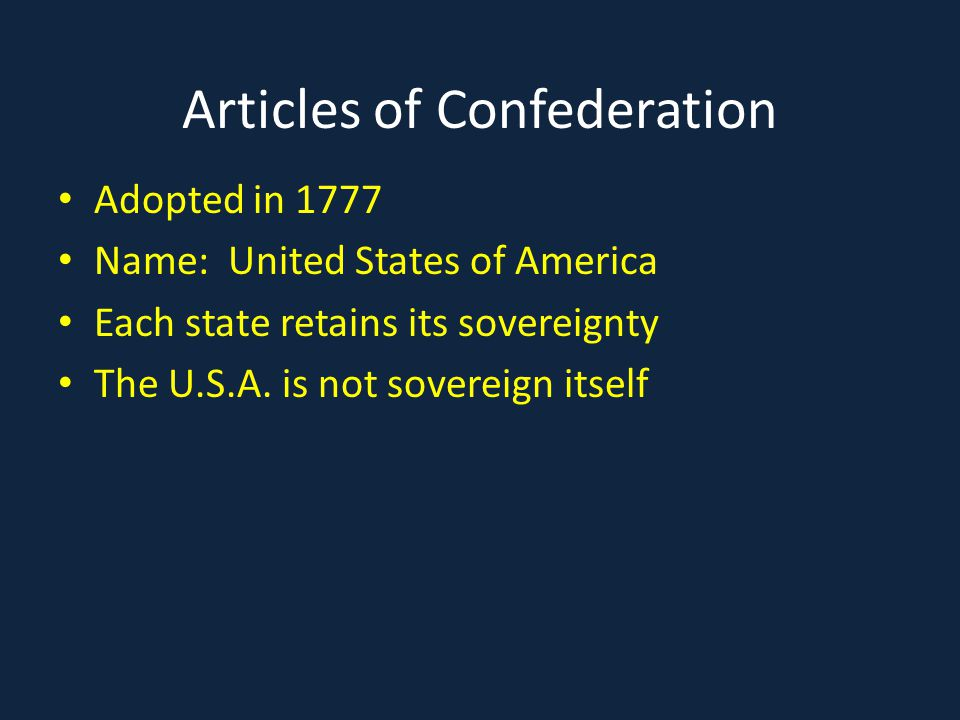 Articles of Confederation Adopted in 1777 Name: United States of America Each state retains its sovereignty The U.S.A. is not sovereign itself