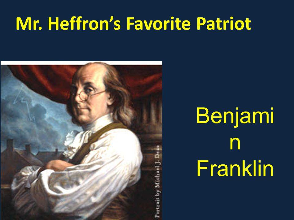Mr. Heffron's Favorite Patriot Benjami n Franklin